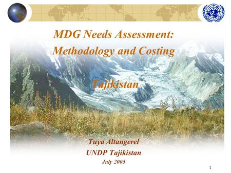 1 MDG Needs Assessment: Methodology and Costing Tajikistan Tuya Altangerel UNDP Tajikistan July 2005.