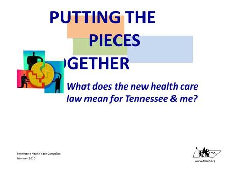 Tennessee Health Care Campaign Summer 2010 What does the new health care law mean for Tennessee & me? www.thcc2.org PUTTING THE PIECES TOGETHER.