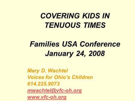 COVERING KIDS IN TENUOUS TIMES Families USA Conference January 24, 2008 Mary D. Wachtel Voices for Ohios Children 614.225.9073