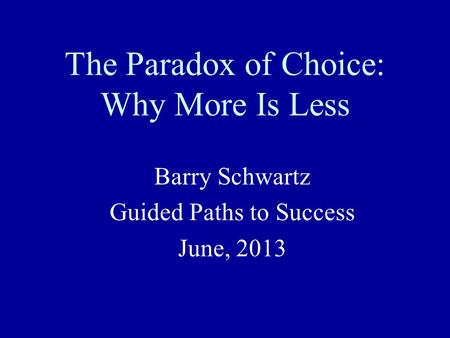 The Paradox of Choice: Why More Is Less Barry Schwartz Guided Paths to Success June, 2013.