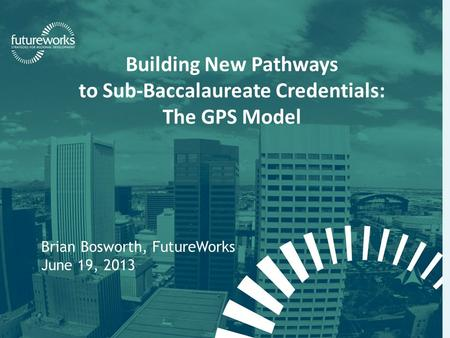 Futureworks | Fellowship for Regional Sustainable Development Building New Pathways to Sub-Baccalaureate Credentials: The GPS Model Brian Bosworth, FutureWorks.
