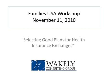 Families USA Workshop November 11, 2010 Selecting Good Plans for Health Insurance Exchanges.