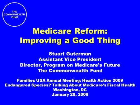 THE COMMONWEALTH FUND Medicare Reform: Improving a Good Thing Stuart Guterman Assistant Vice President Director, Program on Medicares Future The Commonwealth.