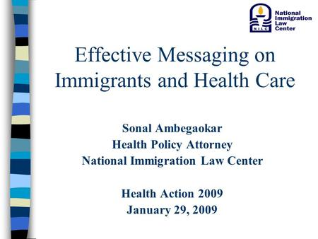 Effective Messaging on Immigrants and Health Care Sonal Ambegaokar Health Policy Attorney National Immigration Law Center Health Action 2009 January 29,