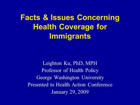 Facts & Issues Concerning Health Coverage for Immigrants Leighton Ku, PhD, MPH Professor of Health Policy George Washington University Presented to Health.