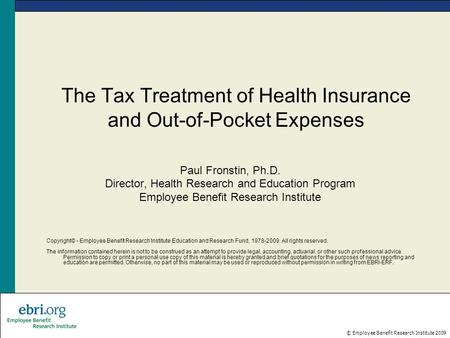 © Employee Benefit Research Institute 2009 The Tax Treatment of Health Insurance and Out-of-Pocket Expenses Paul Fronstin, Ph.D. Director, Health Research.
