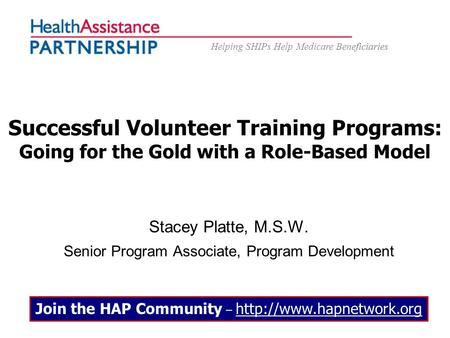 Helping SHIPs Help Medicare Beneficiaries Successful Volunteer Training Programs: Going for the Gold with a Role-Based Model Stacey Platte, M.S.W. Senior.
