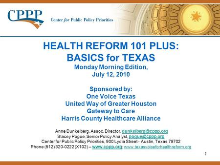 1 HEALTH REFORM 101 PLUS: BASICS for TEXAS Monday Morning Edition, July 12, 2010 Sponsored by: One Voice Texas United Way of Greater Houston Gateway to.