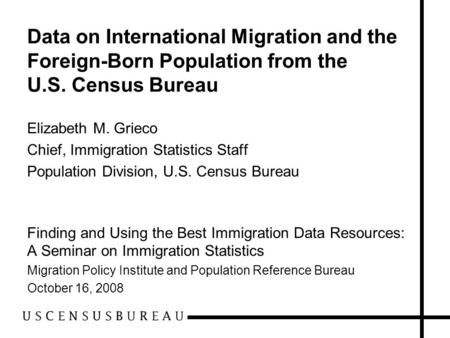 Data on International Migration and the Foreign-Born Population from the U.S. Census Bureau Elizabeth M. Grieco Chief, Immigration Statistics Staff Population.