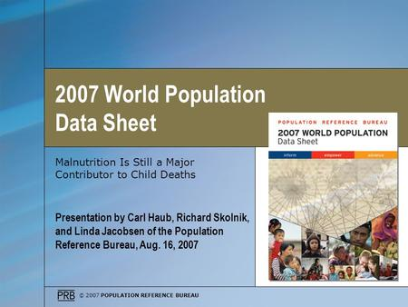 © 2007 POPULATION REFERENCE BUREAU Malnutrition Is Still a Major Contributor to Child Deaths Presentation by Carl Haub, Richard Skolnik, and Linda Jacobsen.
