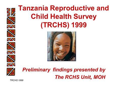 TRCHS 1999 Tanzania Reproductive and Child Health Survey (TRCHS) 1999 Preliminary findings presented by The RCHS Unit, MOH.
