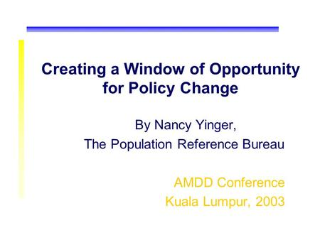 Creating a Window of Opportunity for Policy Change By Nancy Yinger, The Population Reference Bureau AMDD Conference Kuala Lumpur, 2003.