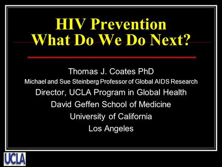 HIV Prevention What Do We Do Next? Thomas J. Coates PhD Michael and Sue Steinberg Professor of Global AIDS Research Director, UCLA Program in Global Health.