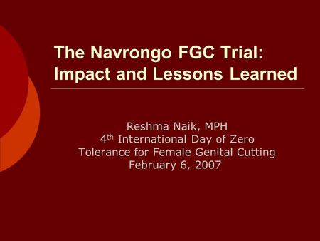 The Navrongo FGC Trial: Impact and Lessons Learned Reshma Naik, MPH 4 th International Day of Zero Tolerance for Female Genital Cutting February 6, 2007.