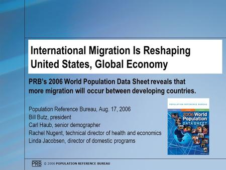 © 2006 POPULATION REFERENCE BUREAU International Migration Is Reshaping United States, Global Economy PRBs 2006 World Population Data Sheet reveals that.