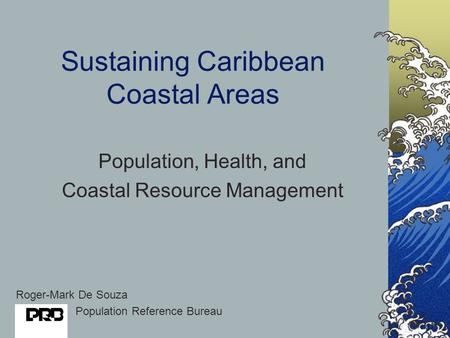 Sustaining Caribbean Coastal Areas Population, Health, and Coastal Resource Management Roger-Mark De Souza Population Reference Bureau.