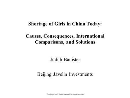 Copyright 2003, Judith Banister. All rights reserved. Shortage of Girls in China Today: Causes, Consequences, International Comparisons, and Solutions.