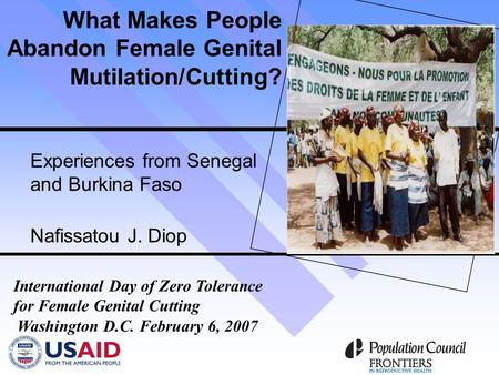What Makes People Abandon Female Genital Mutilation/Cutting? Experiences from Senegal and Burkina Faso Nafissatou J. Diop International Day of Zero Tolerance.