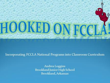 Incorporating FCCLA National Programs into Classroom Curriculum Andrea Loggins Brookland Junior High School Brookland, Arkansas.