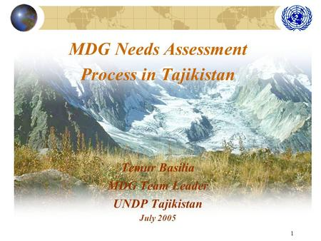 1 MDG Needs Assessment Process in Tajikistan Temur Basilia MDG Team Leader UNDP Tajikistan July 2005.