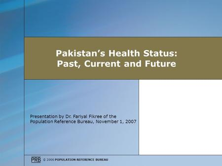© 2006 POPULATION REFERENCE BUREAU Presentation by Dr. Fariyal Fikree of the Population Reference Bureau, November 1, 2007 Pakistans Health Status: Past,