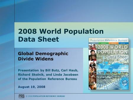 © 2008 POPULATION REFERENCE BUREAU Global Demographic Divide Widens Presentation by Bill Butz, Carl Haub, Richard Skolnik, and Linda Jacobsen of the Population.