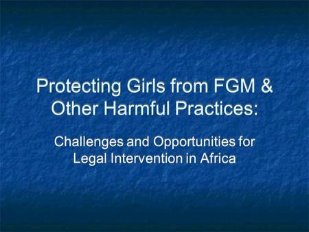 Protecting Girls from FGM & Other Harmful Practices: Challenges and Opportunities for Legal Intervention in Africa.