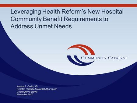 Leveraging Health Reforms New Hospital Community Benefit Requirements to Address Unmet Needs Jessica L. Curtis, JD Director, Hospital Accountability Project.