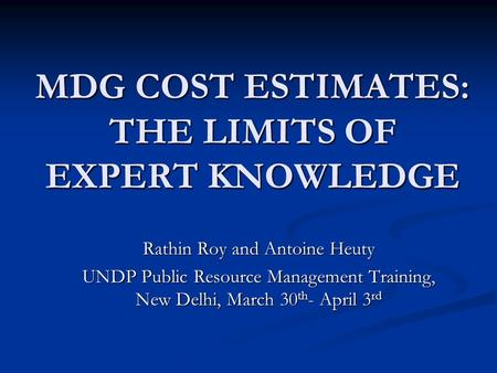 MDG COST ESTIMATES: THE LIMITS OF EXPERT KNOWLEDGE Rathin Roy and Antoine Heuty UNDP Public Resource Management Training, New Delhi, March 30 th - April.