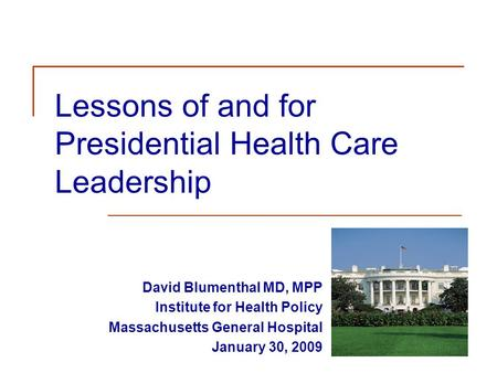 Lessons of and for Presidential Health Care Leadership David Blumenthal MD, MPP Institute for Health Policy Massachusetts General Hospital January 30,