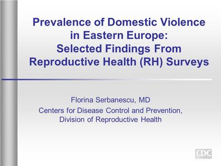 Prevalence of Domestic Violence in Eastern Europe: Selected Findings From Reproductive Health (RH) Surveys Florina Serbanescu, MD Centers for Disease Control.