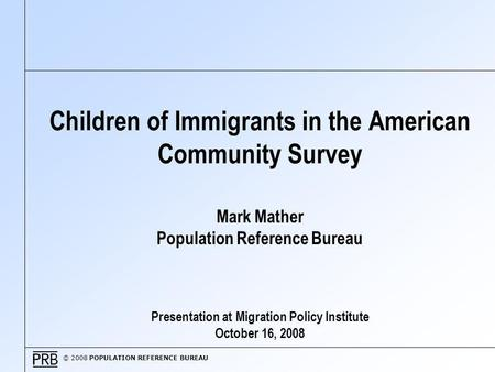 © 2008 POPULATION REFERENCE BUREAU Children of Immigrants in the American Community Survey Mark Mather Population Reference Bureau Presentation at Migration.