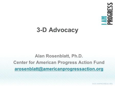 3-D Advocacy Alan Rosenblatt, Ph.D. Center for American Progress Action Fund