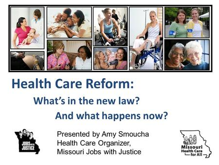 Health Care Reform: Whats in the new law? And what happens now? Presented by Amy Smoucha Health Care Organizer, Missouri Jobs with Justice.
