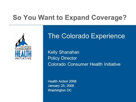 So You Want to Expand Coverage? The Colorado Experience Kelly Shanahan Policy Director Colorado Consumer Health Initiative Health Action 2008 January 25,