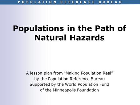Populations in the Path of Natural Hazards A lesson plan from Making Population Real by the Population Reference Bureau Supported by the World Population.