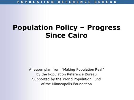 Population Policy – Progress Since Cairo A lesson plan from Making Population Real by the Population Reference Bureau Supported by the World Population.