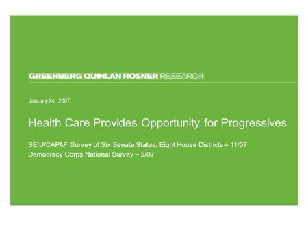March 13, 2006 Health Care Provides Opportunity for Progressives January 24, 2007 SEIU/CAPAF Survey of Six Senate States, Eight House Districts – 11/07.
