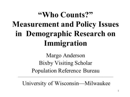 1 Who Counts? Measurement and Policy Issues in Demographic Research on Immigration Margo Anderson Bixby Visiting Scholar Population Reference Bureau __________________________________________________.