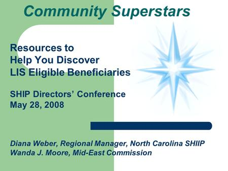 Community Superstars Resources to Help You Discover LIS Eligible Beneficiaries SHIP Directors Conference May 28, 2008 Diana Weber, Regional Manager, North.