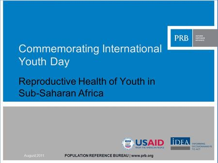 Commemorating International Youth Day Reproductive Health of Youth in Sub-Saharan Africa POPULATION REFERENCE BUREAU | www.prb.orgAugust 2011.