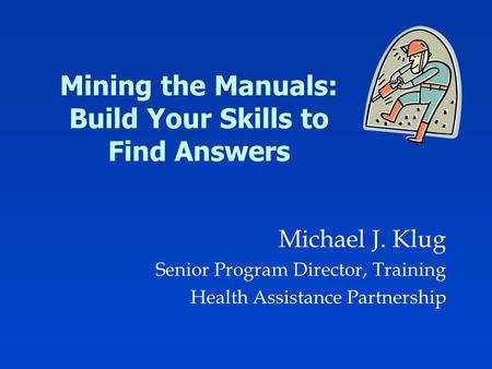 Mining the Manuals: Build Your Skills to Find Answers Michael J. Klug Senior Program Director, Training Health Assistance Partnership.