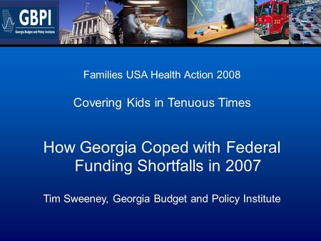 Families USA Health Action 2008 Covering Kids in Tenuous Times How Georgia Coped with Federal Funding Shortfalls in 2007 Tim Sweeney, Georgia Budget and.