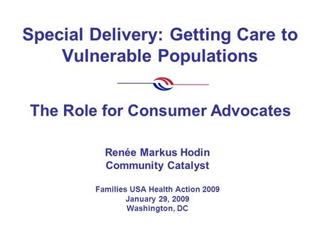 Special Delivery: Getting Care to Vulnerable Populations Renée Markus Hodin Community Catalyst Families USA Health Action 2009 January 29, 2009 Washington,