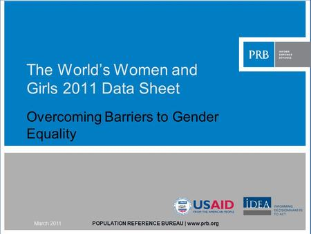 The Worlds Women and Girls 2011 Data Sheet Overcoming Barriers to Gender Equality POPULATION REFERENCE BUREAU | www.prb.orgMarch 2011.