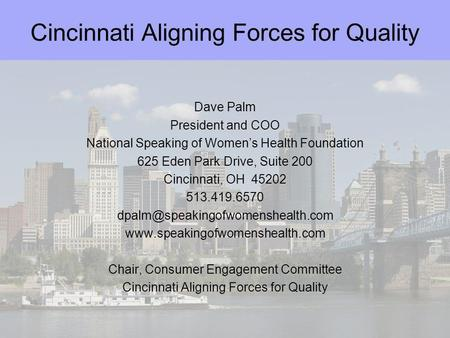 Cincinnati Aligning Forces for Quality Dave Palm President and COO National Speaking of Womens Health Foundation 625 Eden Park Drive, Suite 200 Cincinnati,