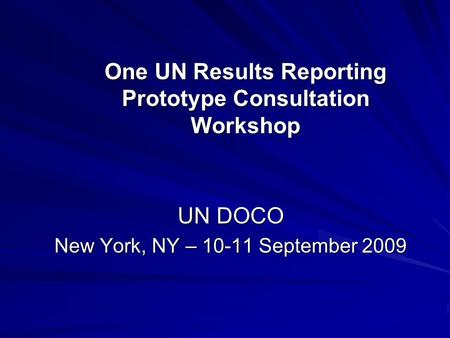 One UN Results Reporting Prototype Consultation Workshop UN DOCO New York, NY – 10-11 September 2009.