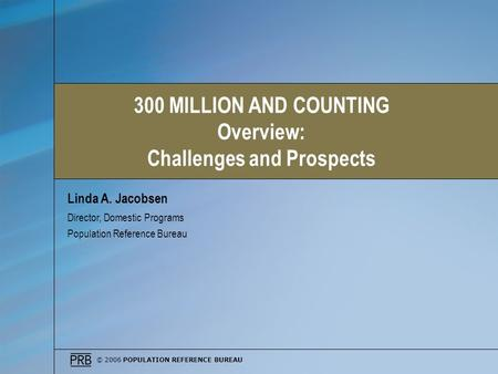 © 2006 POPULATION REFERENCE BUREAU Linda A. Jacobsen Director, Domestic Programs Population Reference Bureau 300 MILLION AND COUNTING Overview: Challenges.