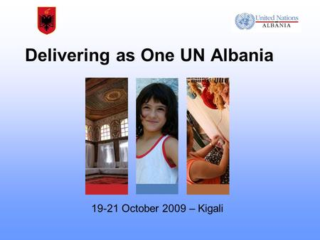 Delivering as One UN Albania 19-21 October 2009 – Kigali.