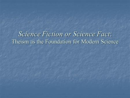Science Fiction or Science Fact: Theism as the Foundation for Modern Science.